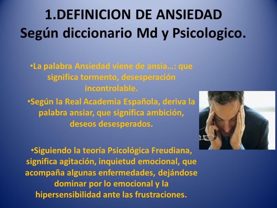 DEFINICION DE ANSIEDAD Según diccionario Md y Psicológico, y por OMS De aquí se deriva la palabra ansioso: codicia.