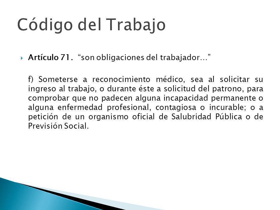 Artículo 71. son obligaciones del trabajador… f) Someterse a reconocimiento médico, sea al solicitar su ingreso al trabajo, o durante éste a solicitud