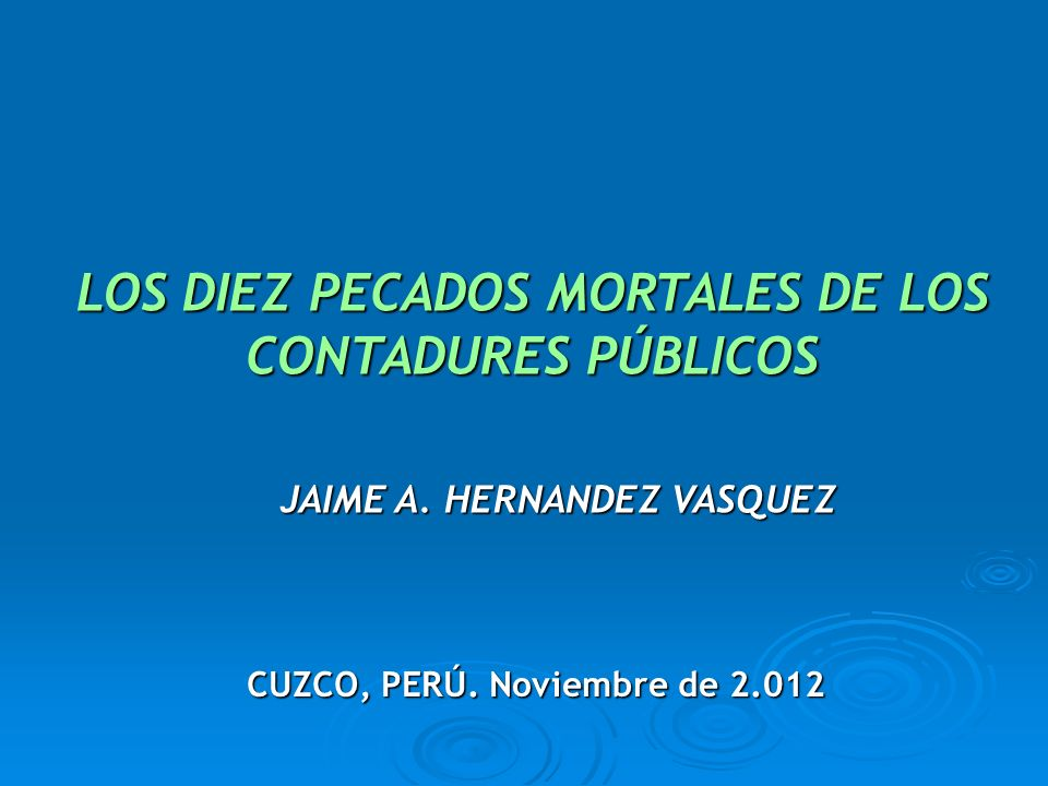 LOS DIEZ PECADOS MORTALES DE LOS CONTADURES PÚBLICOS JAIME A. HERNANDEZ VASQUEZ CUZCO, PERÚ. Noviembre de 2.012