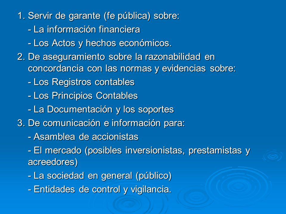 1.Servir de garante (fe pública) sobre: - La información financiera - Los Actos y hechos económicos. 2.De aseguramiento sobre la razonabilidad en conc