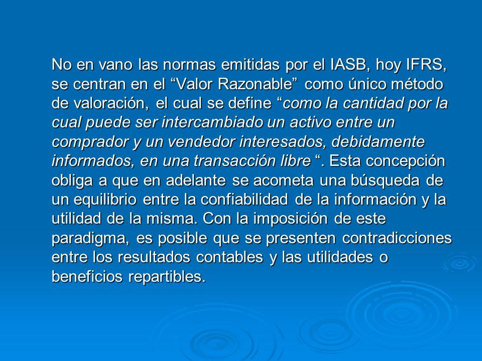 No en vano las normas emitidas por el IASB, hoy IFRS, se centran en el Valor Razonable como único método de valoración, el cual se define como la cant