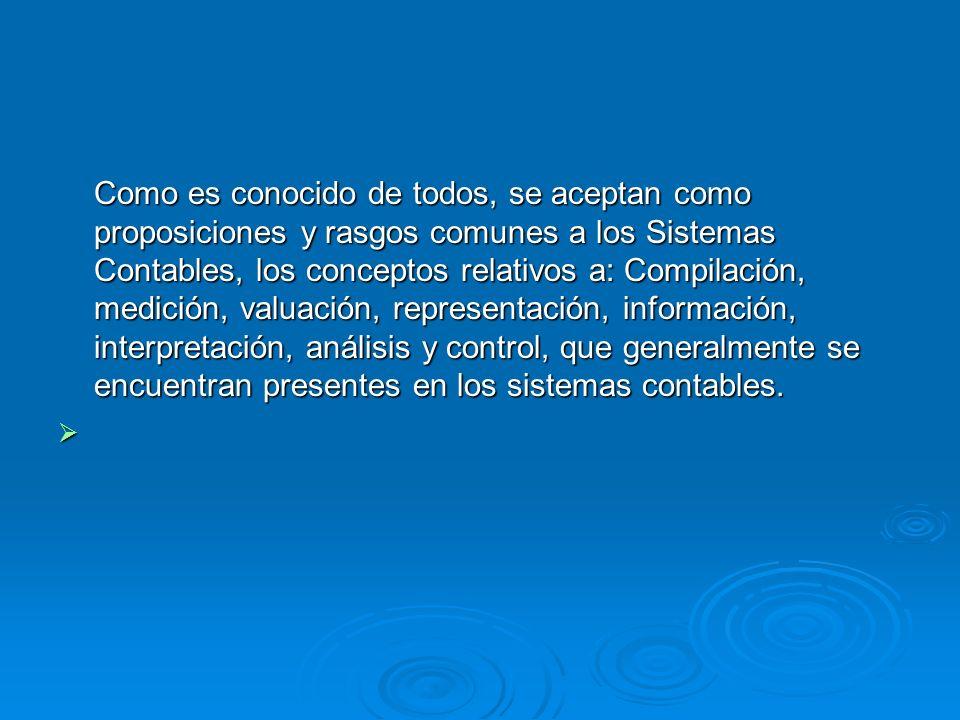 Como es conocido de todos, se aceptan como proposiciones y rasgos comunes a los Sistemas Contables, los conceptos relativos a: Compilación, medición,