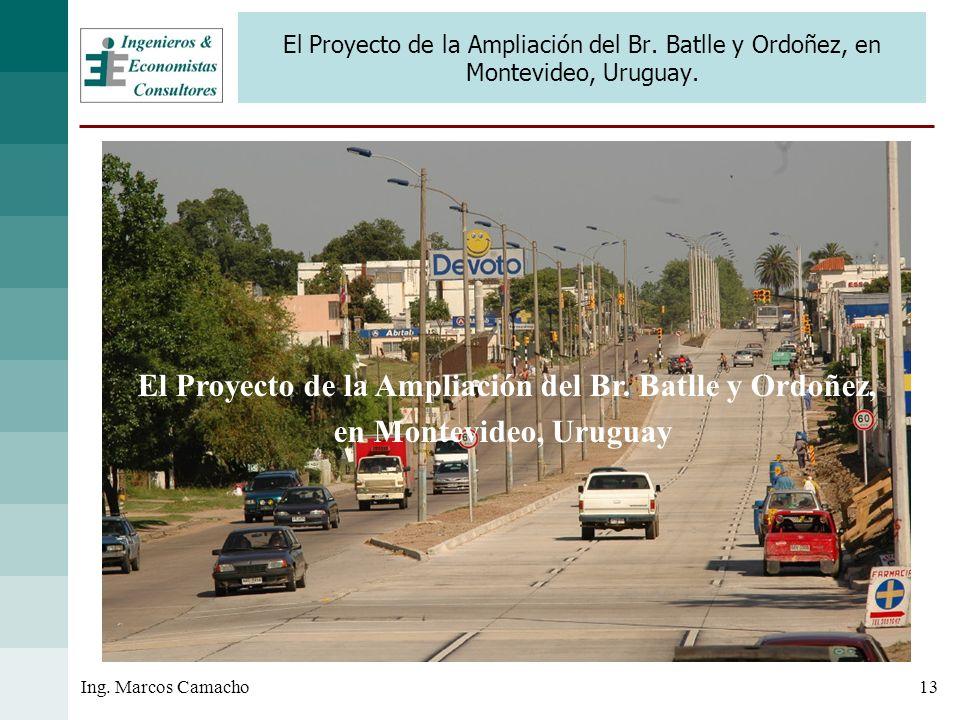 13Ing. Marcos Camacho El Proyecto de la Ampliación del Br. Batlle y Ordoñez, en Montevideo, Uruguay. El Proyecto de la Ampliación del Br. Batlle y Ord