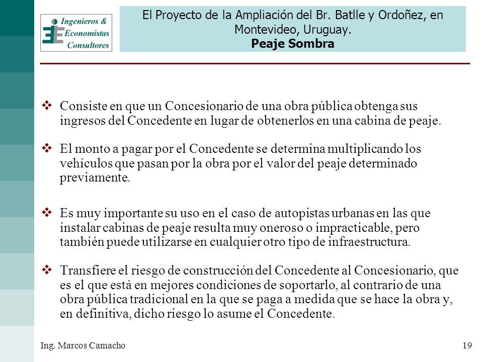 19Ing. Marcos Camacho El Proyecto de la Ampliación del Br. Batlle y Ordoñez, en Montevideo, Uruguay. Peaje Sombra Consiste en que un Concesionario de