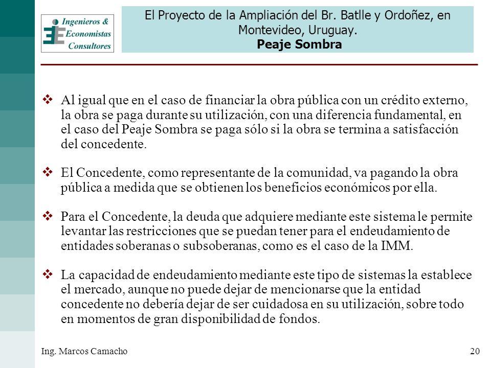 20Ing. Marcos Camacho El Proyecto de la Ampliación del Br. Batlle y Ordoñez, en Montevideo, Uruguay. Peaje Sombra Al igual que en el caso de financiar