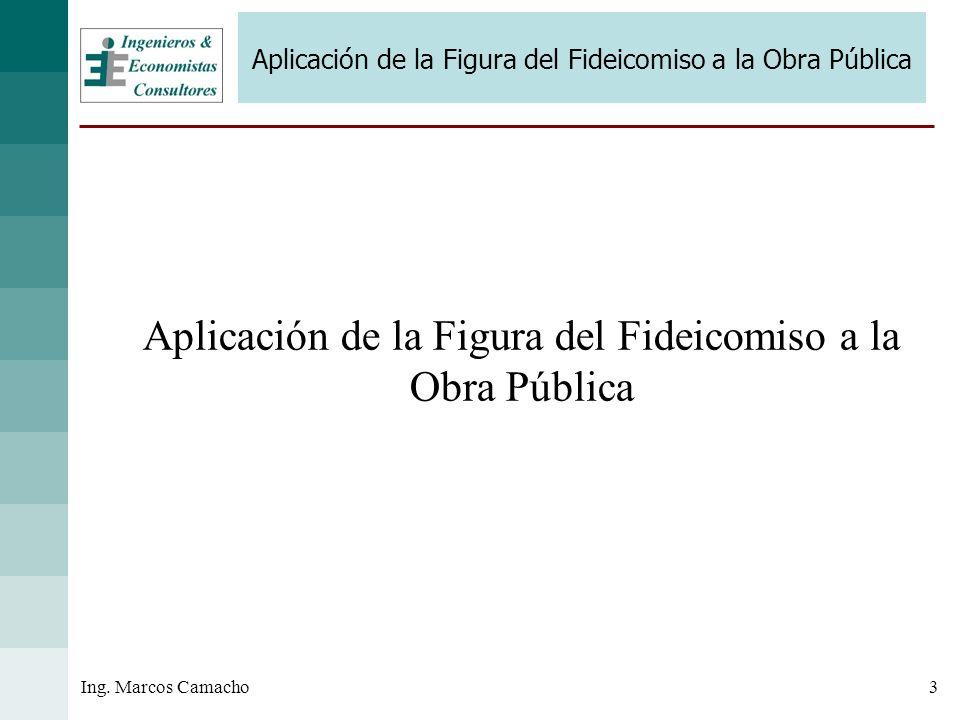 3Ing. Marcos Camacho Aplicación de la Figura del Fideicomiso a la Obra Pública