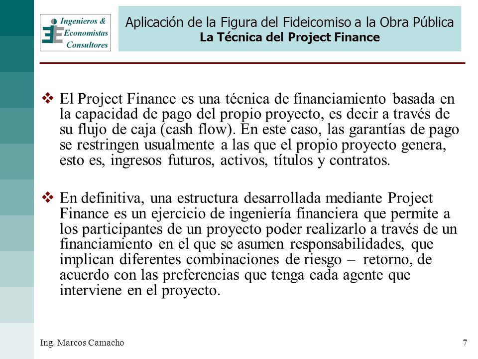 7Ing. Marcos Camacho Aplicación de la Figura del Fideicomiso a la Obra Pública La Técnica del Project Finance El Project Finance es una técnica de fin