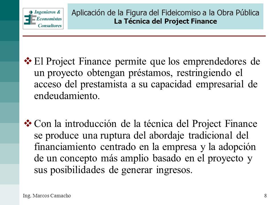 8Ing. Marcos Camacho Aplicación de la Figura del Fideicomiso a la Obra Pública La Técnica del Project Finance El Project Finance permite que los empre