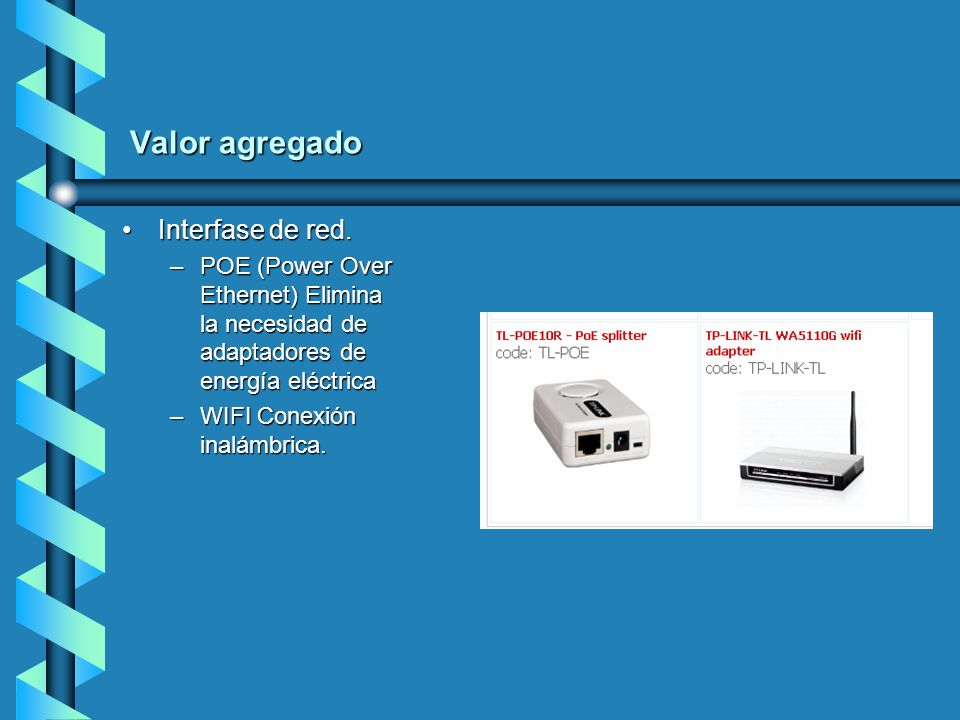 Valor agregado Interfase de red.Interfase de red. –POE (Power Over Ethernet) Elimina la necesidad de adaptadores de energía eléctrica –WIFI Conexión i