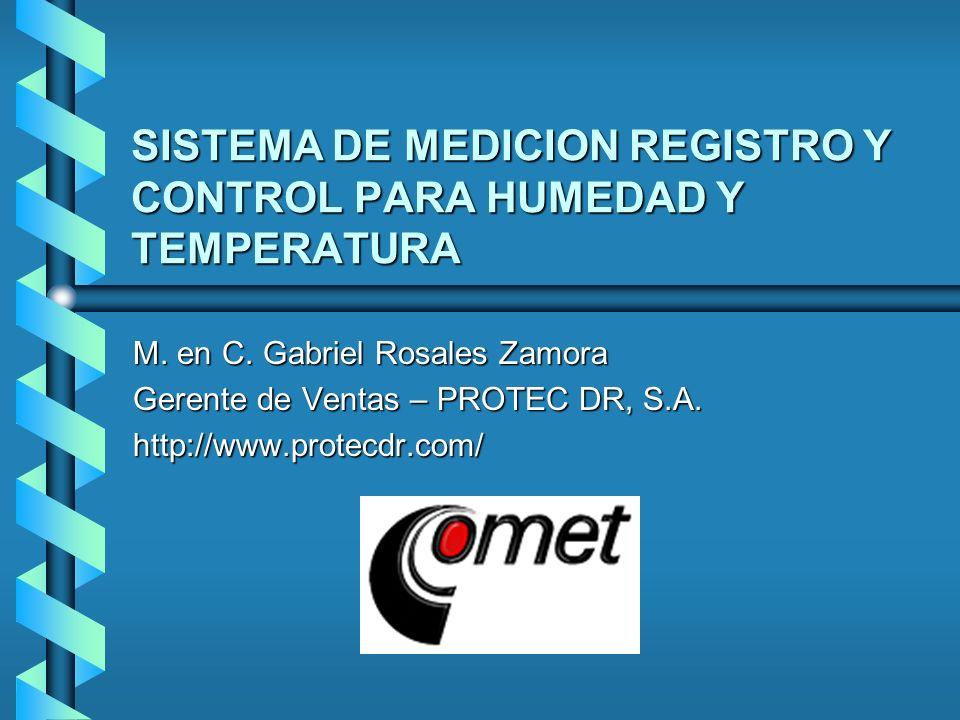 SISTEMA DE MEDICION REGISTRO Y CONTROL PARA HUMEDAD Y TEMPERATURA M. en C. Gabriel Rosales Zamora Gerente de Ventas – PROTEC DR, S.A. http://www.prote