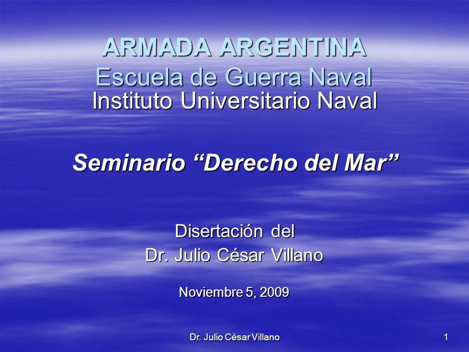 Dr. Julio César Villano1 ARMADA ARGENTINA Escuela de Guerra Naval Instituto Universitario Naval Seminario Derecho del Mar Disertación del Dr. Julio Cé