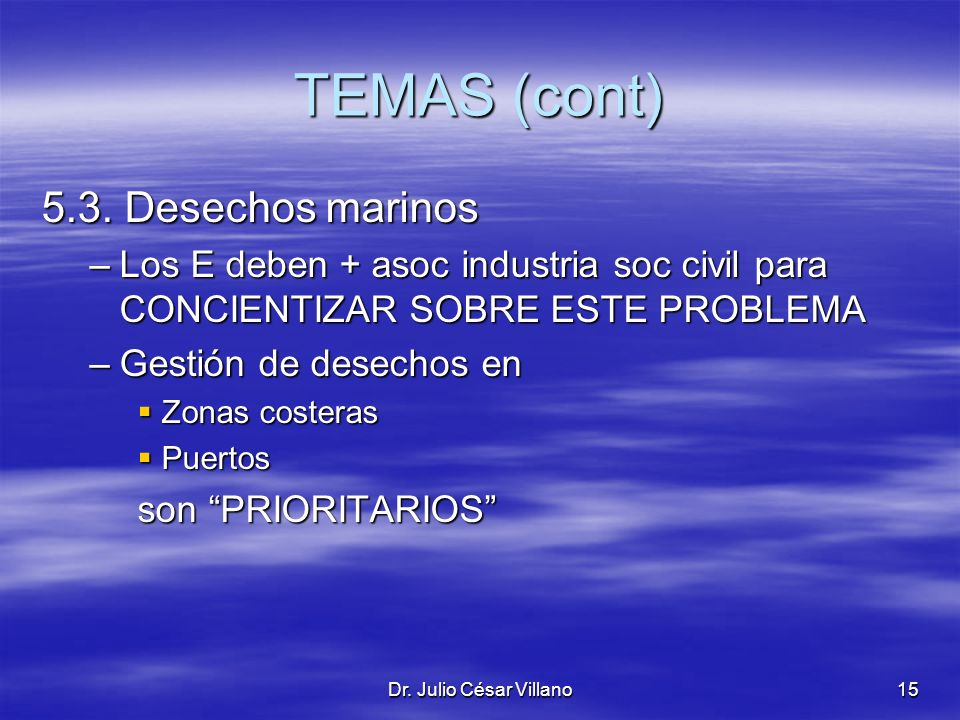 Dr. Julio César Villano15 TEMAS (cont) 5.3. Desechos marinos –Los E deben + asoc industria soc civil para CONCIENTIZAR SOBRE ESTE PROBLEMA –Gestión de