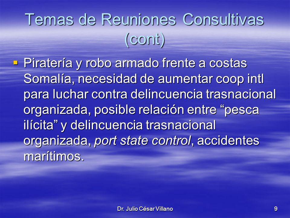 Dr. Julio César Villano9 Temas de Reuniones Consultivas (cont) Piratería y robo armado frente a costas Somalía, necesidad de aumentar coop intl para l