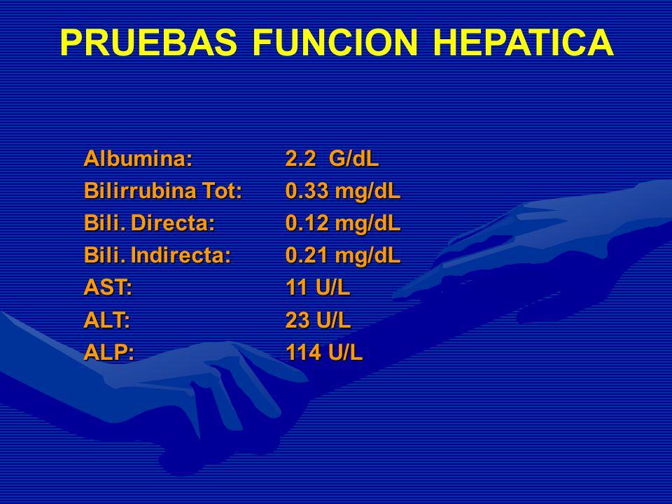 PRUEBAS FUNCION HEPATICA Albumina: 2.2 G/dL Bilirrubina Tot: 0.33 mg/dL Bili. Directa:0.12 mg/dL Bili. Indirecta:0.21 mg/dL AST:11 U/L ALT: 23 U/L ALP