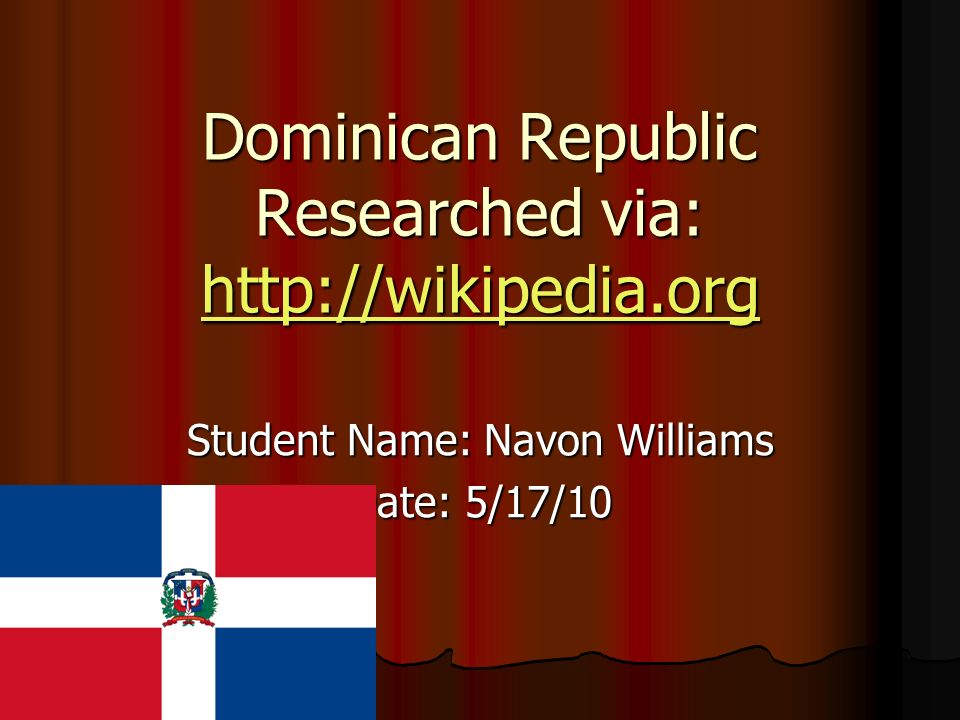 Dominican Republic Researched via: http://wikipedia.org http://wikipedia.org Student Name: Navon Williams Date: 5/17/10