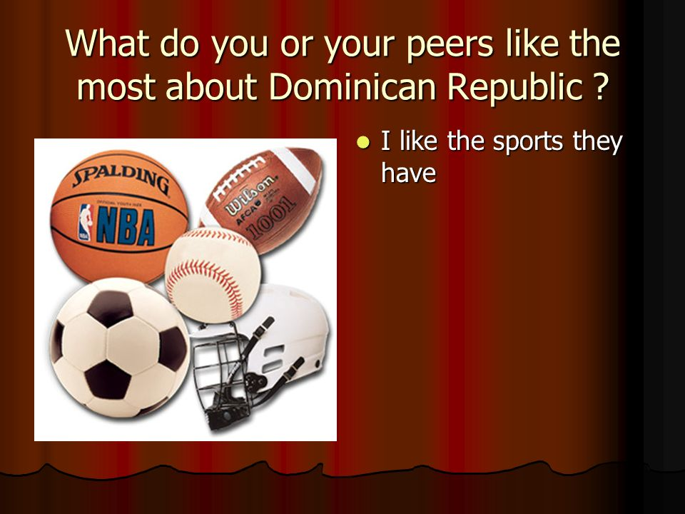 What do you or your peers like the most about Dominican Republic .
