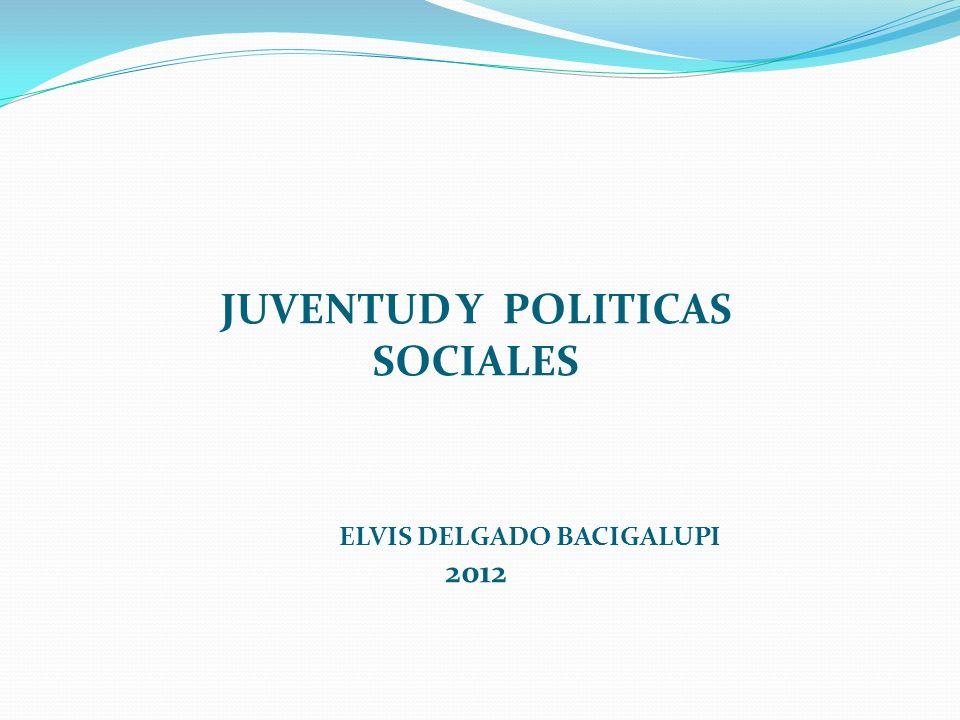 JUVENTUD Y POLITICAS SOCIALES ELVIS DELGADO BACIGALUPI 2012