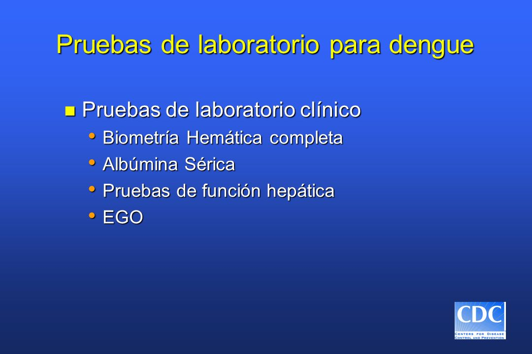 Pruebas de laboratorio para dengue n Pruebas de laboratorio clínico Biometría Hemática completa Biometría Hemática completa Albúmina Sérica Albúmina S