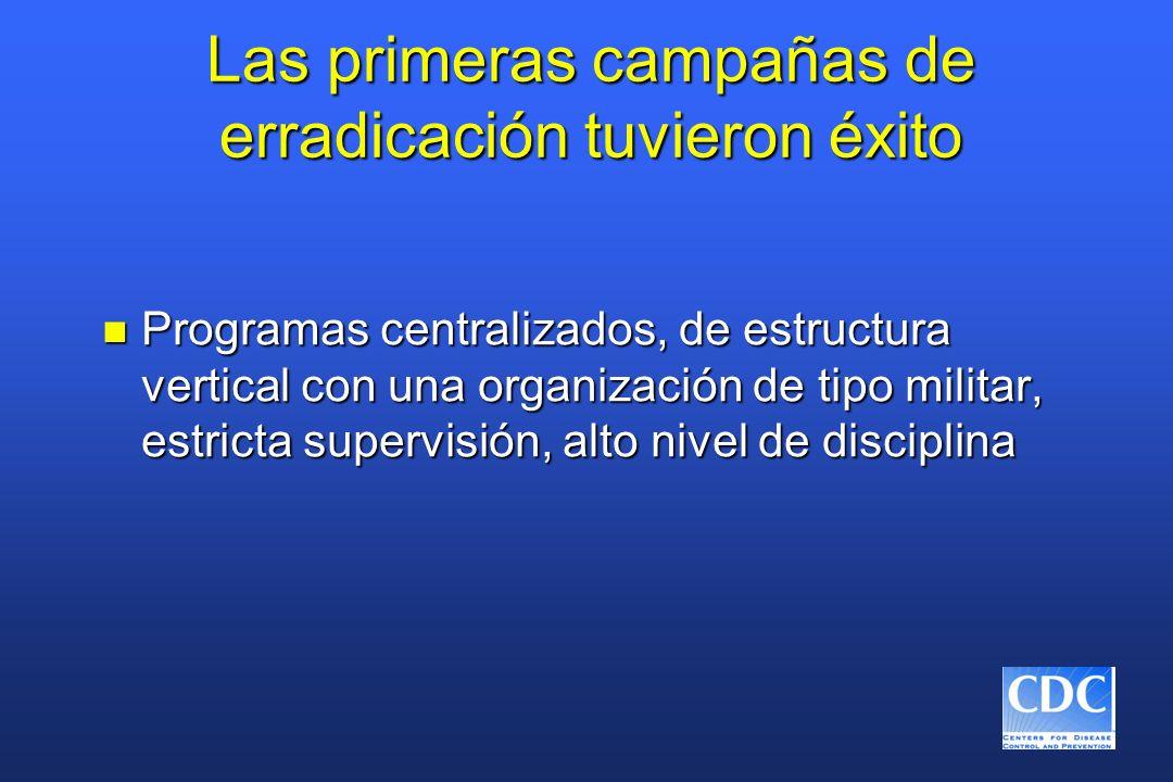 Las primeras campañas de erradicación tuvieron éxito n Programas centralizados, de estructura vertical con una organización de tipo militar, estricta