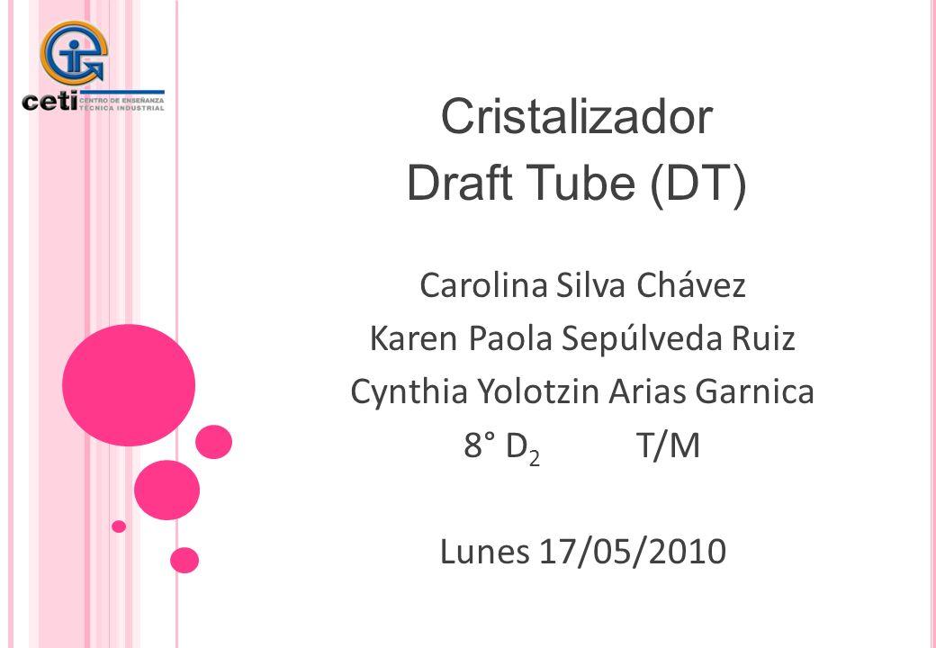 Cristalizador Draft Tube (DT) Carolina Silva Chávez Karen Paola Sepúlveda Ruiz Cynthia Yolotzin Arias Garnica 8° D 2 T/M Lunes 17/05/2010