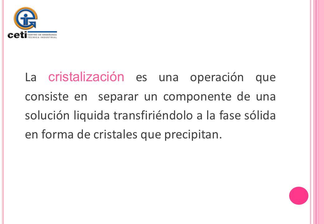 La cristalización es una operación que consiste en separar un componente de una solución liquida transfiriéndolo a la fase sólida en forma de cristale