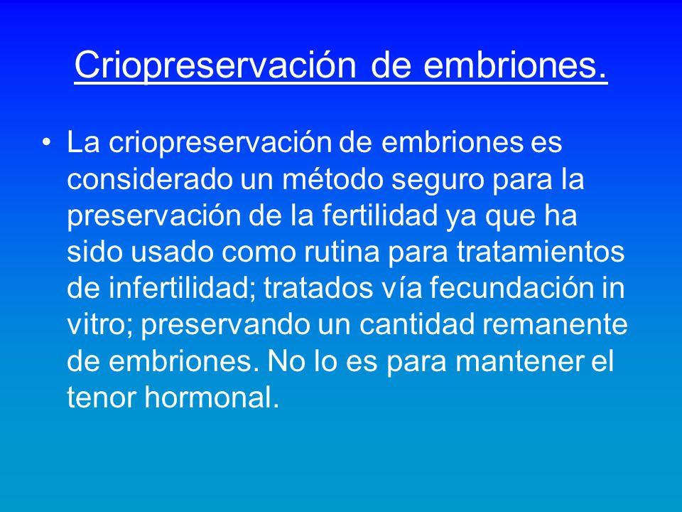 Criopreservación de embriones. La criopreservación de embriones es considerado un método seguro para la preservación de la fertilidad ya que ha sido u