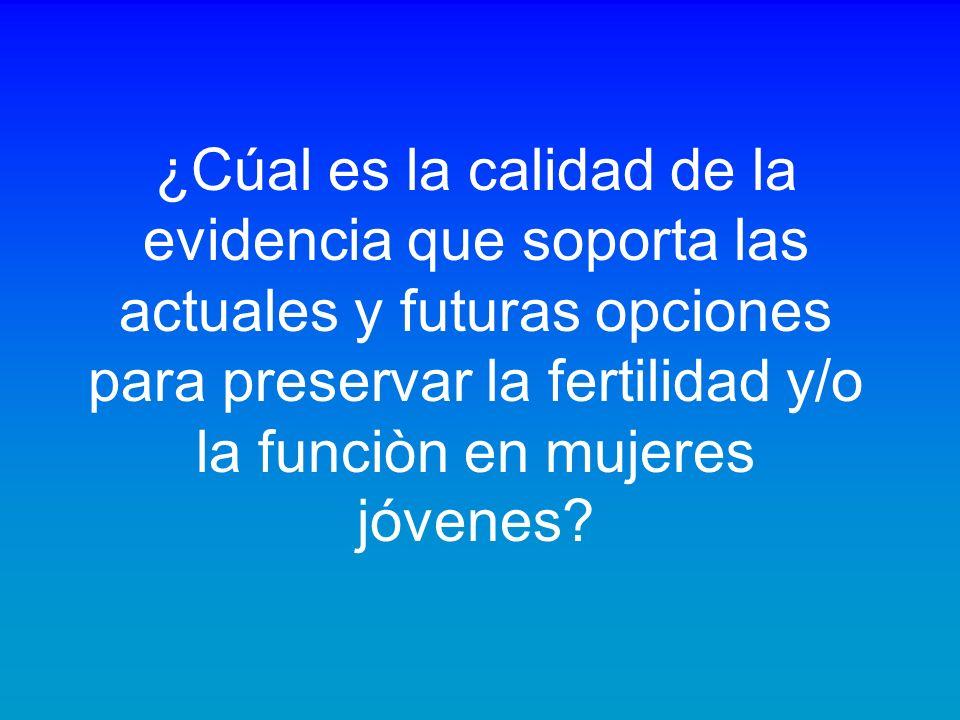¿Cúal es la calidad de la evidencia que soporta las actuales y futuras opciones para preservar la fertilidad y/o la funciòn en mujeres jóvenes?