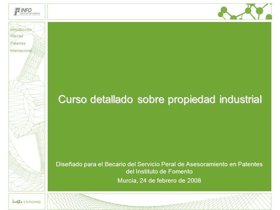 Curso detallado sobre propiedad industrial Diseñado para el Becario del Servicio Peral de Asesoramiento en Patentes del Instituto de Fomento Murcia, 24 de febrero de 2008 Introducción Marcas Patentes Internacional
