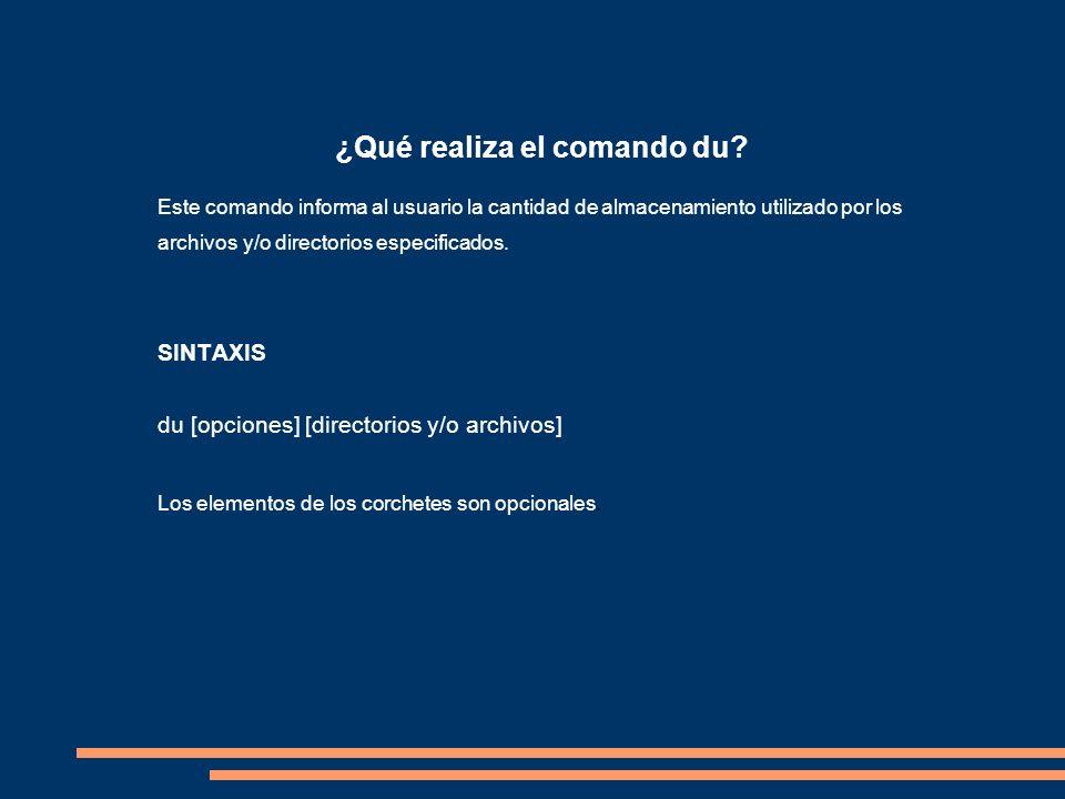 ¿Qué realiza el comando du? Este comando informa al usuario la cantidad de almacenamiento utilizado por los archivos y/o directorios especificados. SI