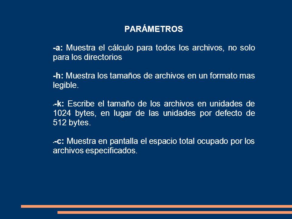 PARÁMETROS -a: Muestra el cálculo para todos los archivos, no solo para los directorios -h: Muestra los tamaños de archivos en un formato mas legible.