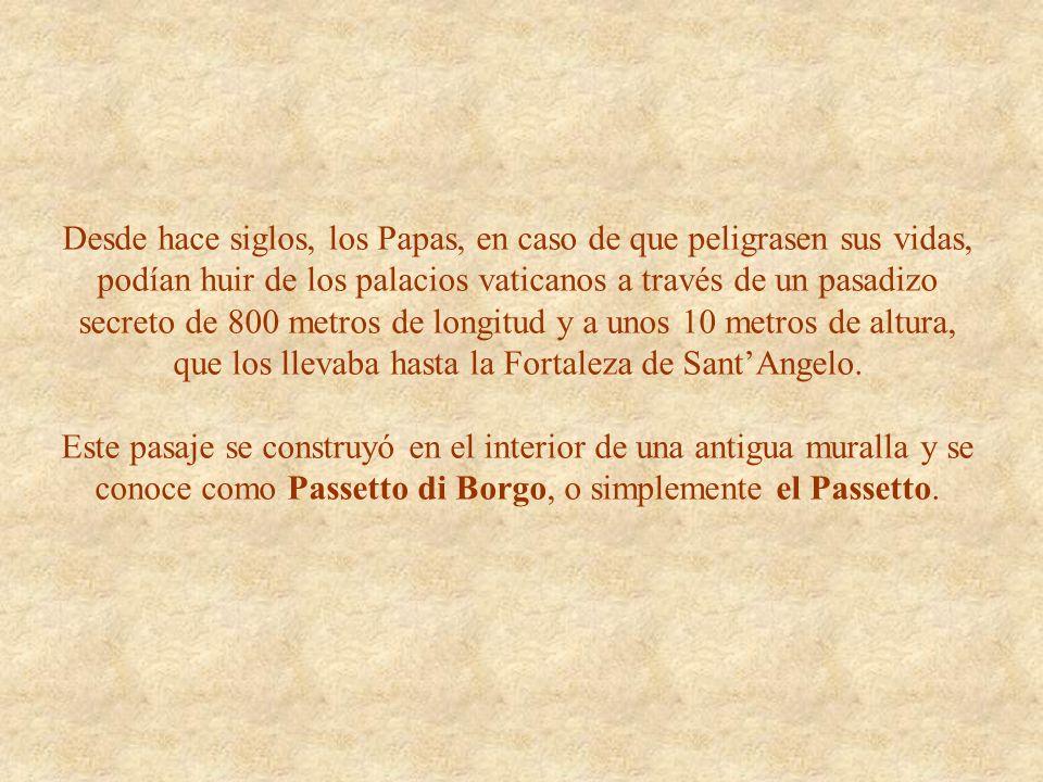 Desde hace siglos, los Papas, en caso de que peligrasen sus vidas, podían huir de los palacios vaticanos a través de un pasadizo secreto de 800 metros de longitud y a unos 10 metros de altura, que los llevaba hasta la Fortaleza de SantAngelo.