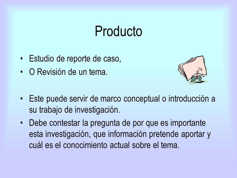 Producto Estudio de reporte de caso, O Revisión de un tema. Este puede servir de marco conceptual o introducción a su trabajo de investigación. Debe c