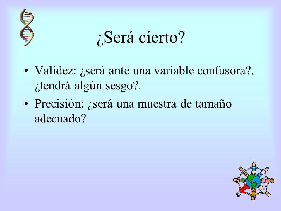 ¿Será cierto? Validez: ¿será ante una variable confusora?, ¿tendrá algún sesgo?. Precisión: ¿será una muestra de tamaño adecuado?