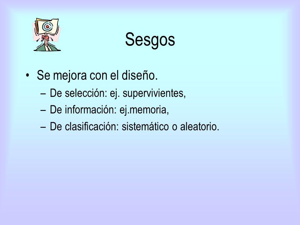 Sesgos Se mejora con el diseño. –De selección: ej. supervivientes, –De información: ej.memoria, –De clasificación: sistemático o aleatorio.