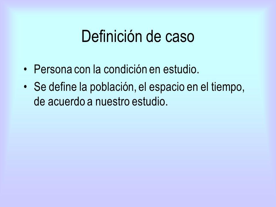 Definición de caso Persona con la condición en estudio. Se define la población, el espacio en el tiempo, de acuerdo a nuestro estudio.