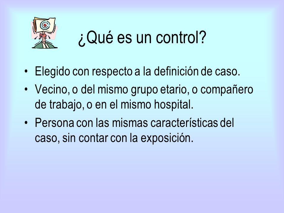 ¿Qué es un control? Elegido con respecto a la definición de caso. Vecino, o del mismo grupo etario, o compañero de trabajo, o en el mismo hospital. Pe