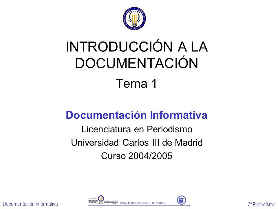 2º Periodismo Documentación Informativa INTRODUCCIÓN A LA DOCUMENTACIÓN Tema 1 Documentación Informativa Licenciatura en Periodismo Universidad Carlos