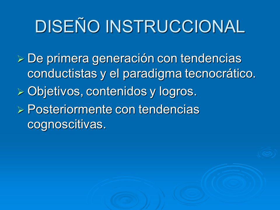 DISEÑO INSTRUCCIONAL De primera generación con tendencias conductistas y el paradigma tecnocrático. Objetivos, contenidos y logros. Posteriormente con