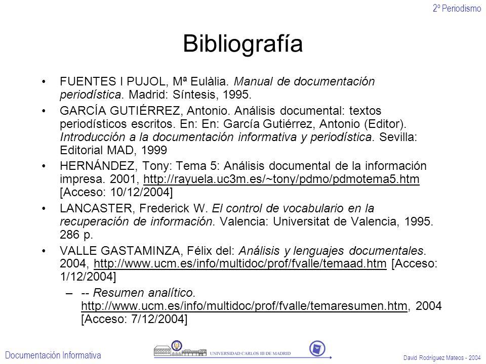 2º Periodismo Documentación Informativa David Rodríguez Mateos - 2004 Bibliografía FUENTES I PUJOL, Mª Eulàlia. Manual de documentación periodística.