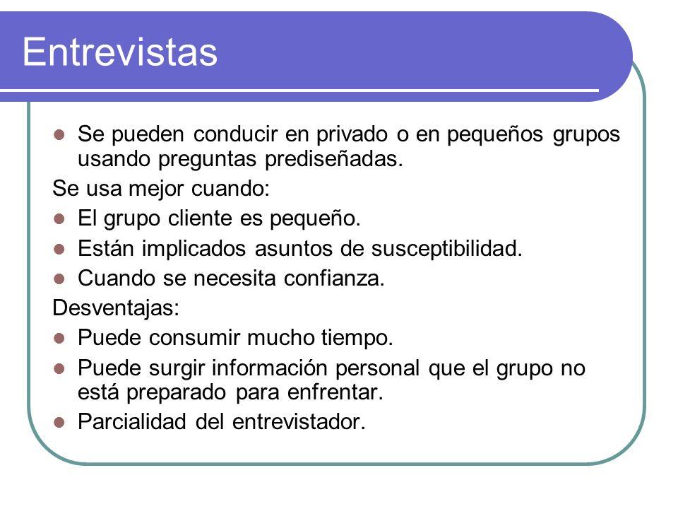 Entrevistas Se pueden conducir en privado o en pequeños grupos usando preguntas prediseñadas. Se usa mejor cuando: El grupo cliente es pequeño. Están