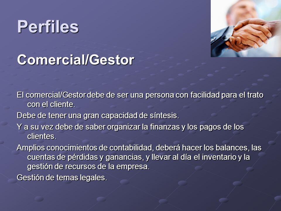 Perfiles Comercial/Gestor El comercial/Gestor debe de ser una persona con facilidad para el trato con el cliente.
