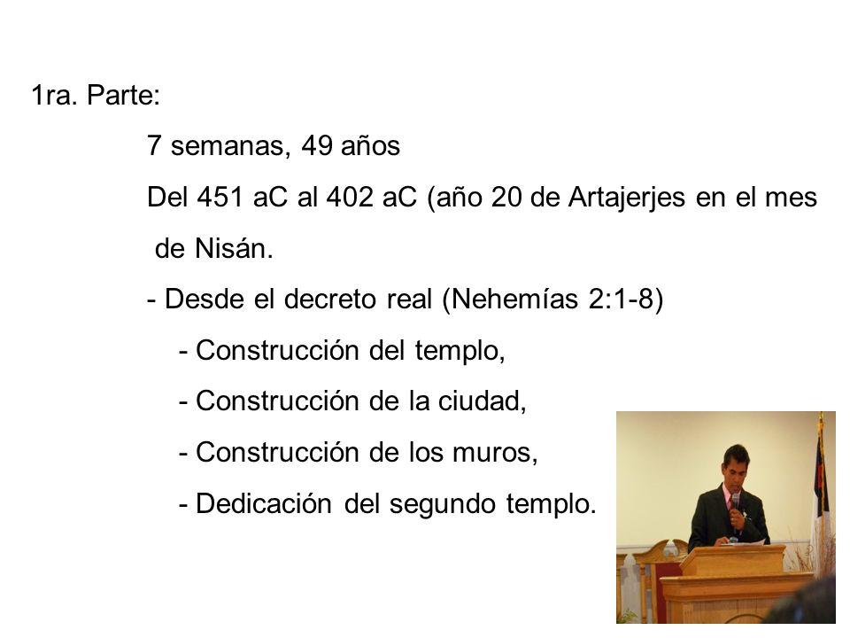 1ra. Parte: 7 semanas, 49 años Del 451 aC al 402 aC (año 20 de Artajerjes en el mes de Nisán. - Desde el decreto real (Nehemías 2:1-8) - Construcción