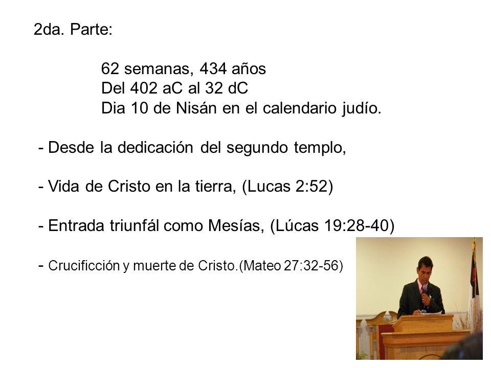 2da. Parte: 62 semanas, 434 años Del 402 aC al 32 dC Dia 10 de Nisán en el calendario judío. - Desde la dedicación del segundo templo, - Vida de Crist