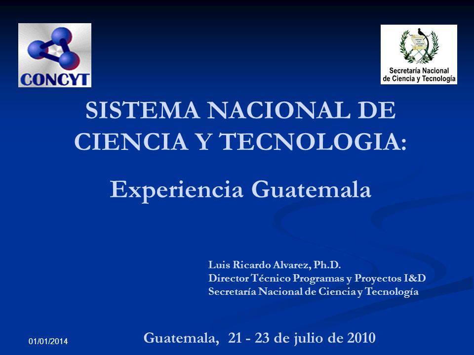 01/01/2014 SISTEMA NACIONAL DE CIENCIA Y TECNOLOGIA: Experiencia Guatemala Luis Ricardo Alvarez, Ph.D. Director Técnico Programas y Proyectos I&D Secr