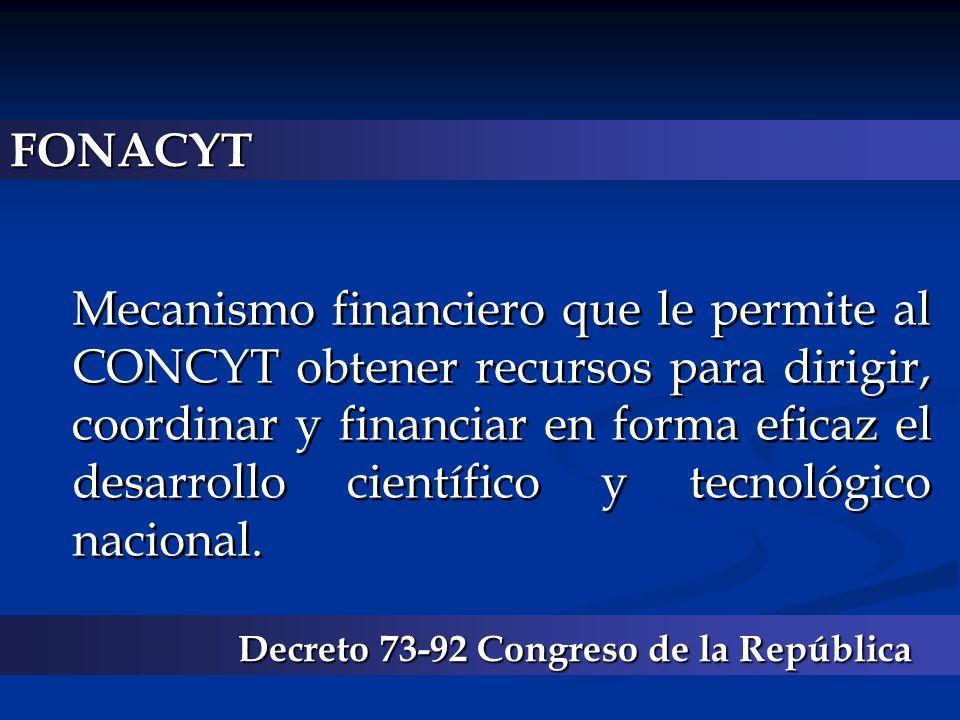 FONACYT Mecanismo financiero que le permite al CONCYT obtener recursos para dirigir, coordinar y financiar en forma eficaz el desarrollo científico y