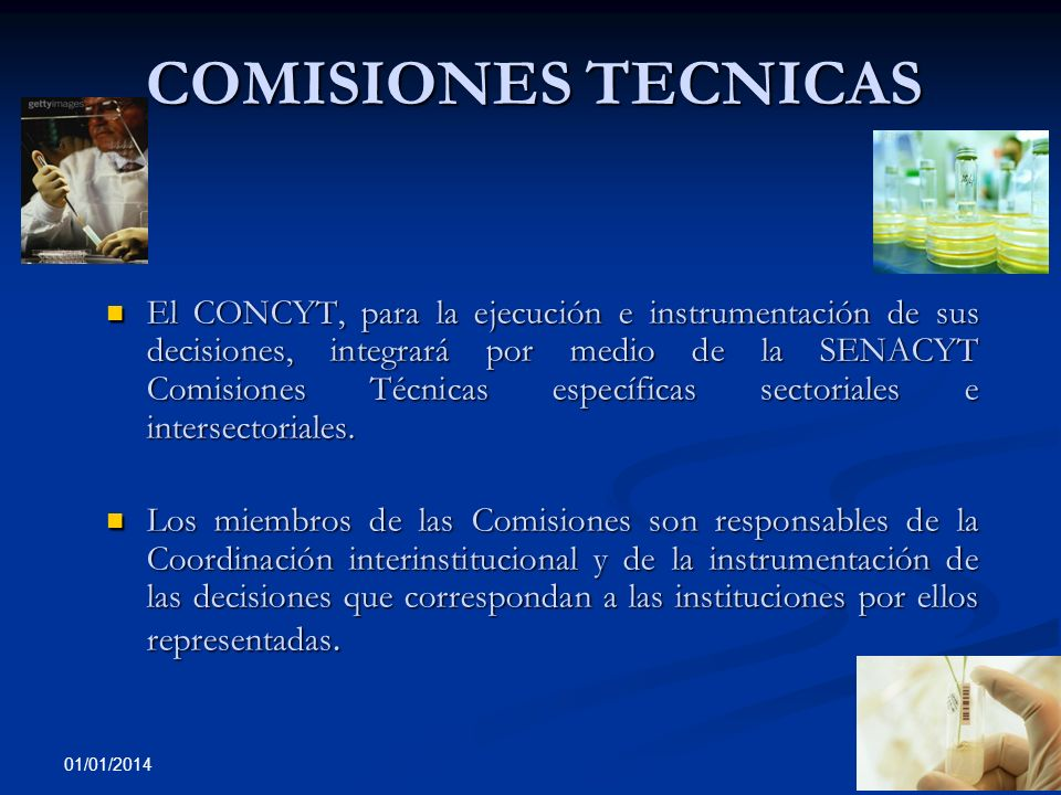 01/01/2014 COMISIONES TECNICAS El CONCYT, para la ejecución e instrumentación de sus decisiones, integrará por medio de la SENACYT Comisiones Técnicas