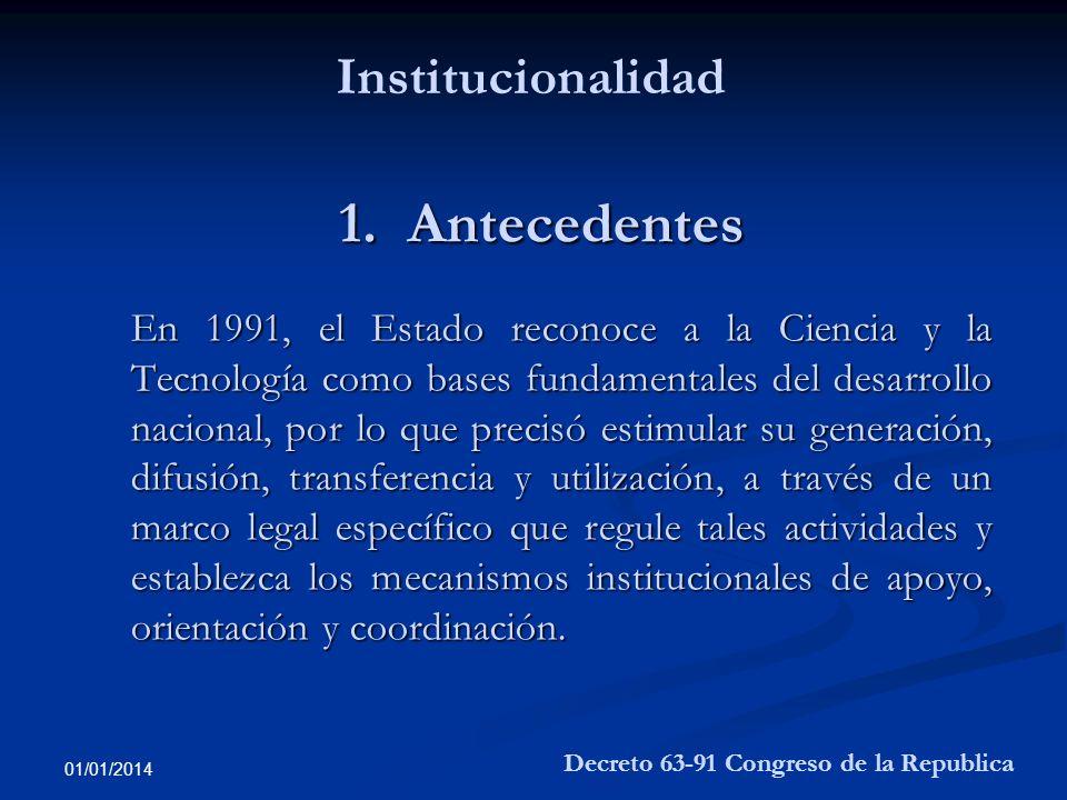 01/01/2014 1. Antecedentes En 1991, el Estado reconoce a la Ciencia y la Tecnología como bases fundamentales del desarrollo nacional, por lo que preci