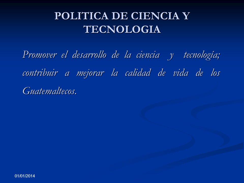 01/01/2014 POLITICA DE CIENCIA Y TECNOLOGIA Promover el desarrollo de la ciencia y tecnología; contribuir a mejorar la calidad de vida de los Guatemal