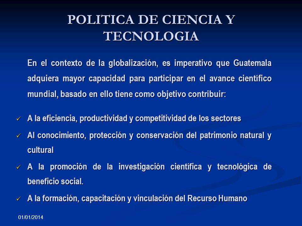 01/01/2014 POLITICA DE CIENCIA Y TECNOLOGIA En el contexto de la globalización, es imperativo que Guatemala adquiera mayor capacidad para participar e