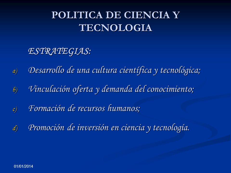 01/01/2014 POLITICA DE CIENCIA Y TECNOLOGIA ESTRATEGIAS: a) Desarrollo de una cultura científica y tecnológica; b) Vinculación oferta y demanda del co